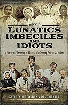 """Lunatics, Imbeciles and Idiots"" by Kathryn Burtinshaw & Dr. John Burt"