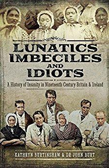 """Lunatics, Imbeciles and Idiots"" by Kathryn Burtinshaw & Dr. JohnBurt"
